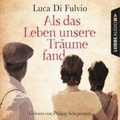 Als das Leben unsere Träume fand (Ungekürzt) von Luca Di Fulvio