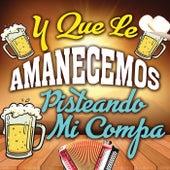 Y Que Le Amanecemos Pisteando Mi Compa by Various Artists