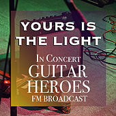 Yours Is The Light In Concert Guitar Heroes FM Broadcast by Various Artists