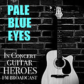 Pale Blue Eyes In Concert Guitar Heroes FM Broadcast by Various Artists