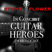 Stone Flower In Concert Guitar Heroes FM Broadcast by Various Artists