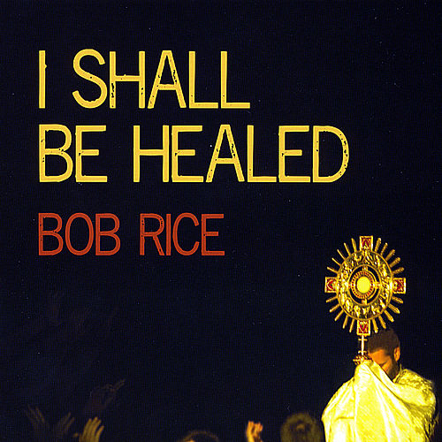 I Shall Be Healed by Bob Rice