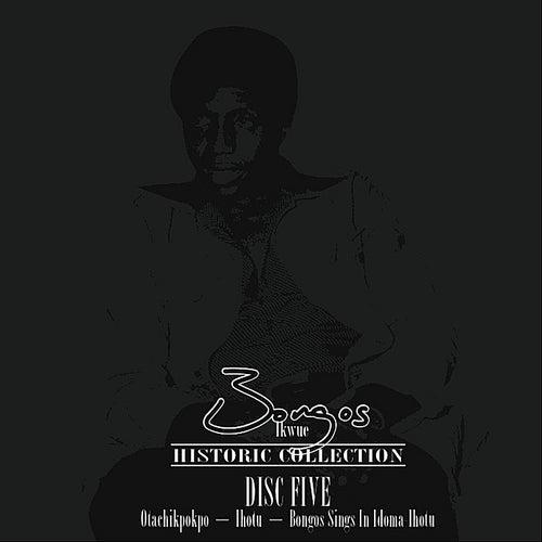 Historic Collection Disc 5 (Otachikpokpo / Bongos Sings In Idoma Ihotu) by Bongos Ikwue