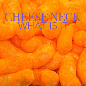 What is It by Cheese Neck