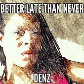 Better Late Than Never by Denz