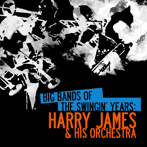 Big Bands Of The Swingin' Years: Harry James & His Orchestra (Digitally Remastered) by Harry James