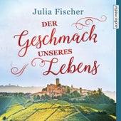 Der Geschmack unseres Lebens by Julia Fischer