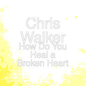 How Do You Heal a Broken Heart by Chris Walker