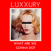 What Are We Gonna Do? by Luxxury