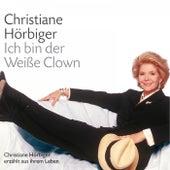 Ich bin der Weiße Clown (Ausgewählte Kapitel aus der gleichnamigen Autobiografie) by Christiane Hörbiger