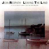 Leaving The Land: A Collection Of Songs, Scottish And Western by Jean Redpath