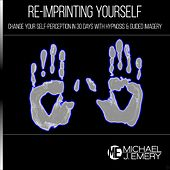 Re-Imprinting Yourself: Change Your Self-Perception in 30 Days with Hypnosis & Guided Imagery by Michael J. Emery