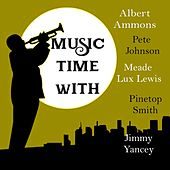 Music Time with Albert Ammons, Pete Johnson, Meade Lux Lewis, Pinetop Smith & Jimmy Yancey by Albert Ammons, Pete Johnson, Meade Lux Lewis, Jimmy Yancey, Pinetop Smith