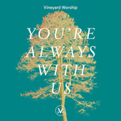 You're Always With Us by Vineyard Worship