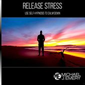 Release Stress: Use Self-Hypnosis to Calm Down by Michael J. Emery