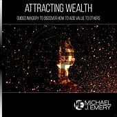 Attracting Wealth: Guided Imagery to Discover How to Add Value to Others by Michael J. Emery
