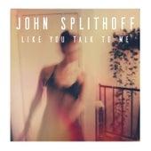 Like You Talk To Me by John Splithoff