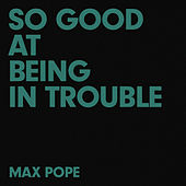 So Good At Being In Trouble von Max Pope