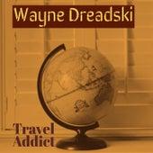 Travel Addict by Wayne Dreadski