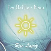 I'm Better Now by Rae Lopez