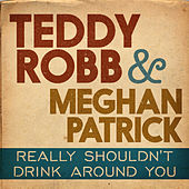 Really Shouldn't Drink Around You by Teddy Robb