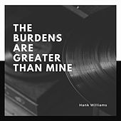 The Burdens Are Greater Than Mine by Hank Williams