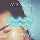 Wait on Me by Rae Lopez
