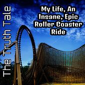 My Life, an Insane, Epic Roller Coaster Ride by The Truth Tale