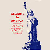 Welcome to America- Joe Glazer Sings Songs of the American Immigrants by Joe Glazer