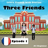 Learn French with Stories: Three Friends, Episode 1 (A2 Beginner) by The Earbookers