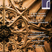 O Give Thanks Unto the Lord: Choral Works by Thomas Tomkins von Hampton Court Palace The Choir of HM Chapel Royal