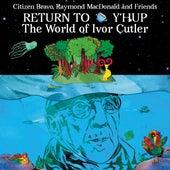 Return To Y'Hup - The World Of Ivor Cutler von Citizen Bravo