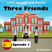Learn Spanish with Stories: Three Friends, Episode 1 (A2 Beginner) by The Earbookers