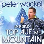 Wir sind top auf'm Mountain von Peter Wackel