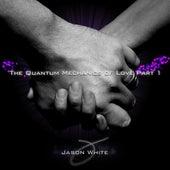 The Quantum Mechanics of Love Part 1 - Single by Jason White