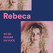 Só Sei Pensar em Você by Rebeca