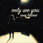 Only See You by Meg Flather