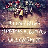 The Only Blues Christmas Album You Will Ever Need by Various Artists