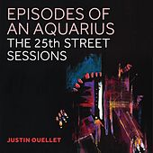 Episodes of an Aquarius: The 25th Street Sessions by Justin Ouellet