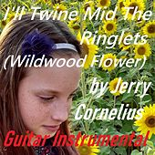 I'll Twine Mid the Ringlets (Wildwood Flower) by Jerry Cornelius