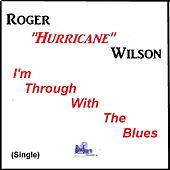 I'm Through with the Blues by Roger Hurricane Wilson
