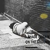 On the Ground by Shade Cobain