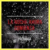 La Noche Ahora Comienza von Pachanga