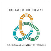 The Past Is the Present von The Continuing Jazz Legacy of Pittsburgh
