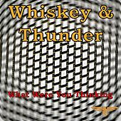 What Were You Thinking di Whiskey and Thunder