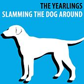Slamming the Dog Around by The Yearlings