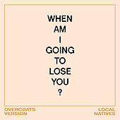 When Am I Gonna Lose You (Overcoats Version) de Local Natives