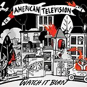 Watch It Burn by American Television