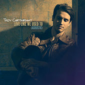 Love Like We Used To (Acoustic) by Troy Cartwright