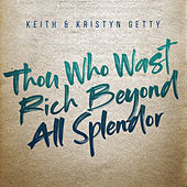 Thou Who Wast Rich Beyond All Splendor von Keith & Kristyn Getty